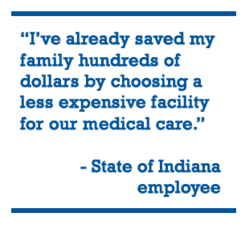 """I've already saved my family hundreds of dollars by choosing a less expensive facility for our medical care."" - State of Indiana employee"