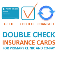 Get it. Check it. Change it. Double check your insrunace cards for primary care clinic and co-pay.