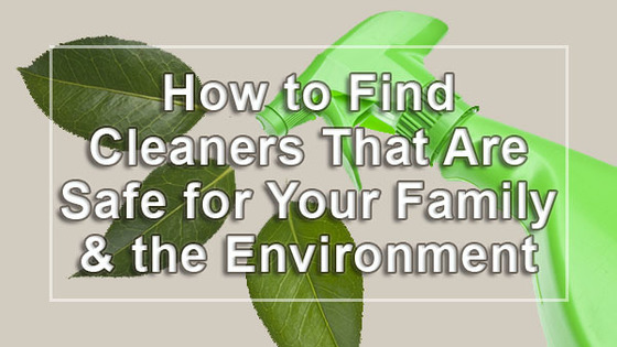 How to Find Cleaners That Are Safe for Your Family and the Environment