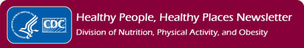 Healthy People, Healthy Places Newsletter - Division of Nutrition, Physical Activity, and Obesity