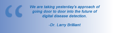 quote We are taking yesterday's approach of going door to door into the future of digital disease detection - Doctor Larry Brilliant