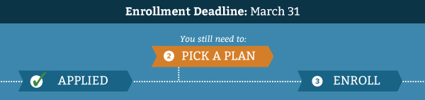 Enrollment Deadline: March 31. You still need to pick a plan.