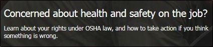 Concerned about health and safety on the job?  Learn about your rights under OSHA law, and how to take action if you think something is wrong.