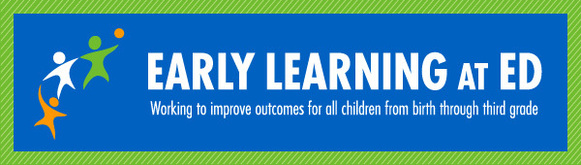 Early Learning at ED; Working to improve outcomes for all children from birth through third grade