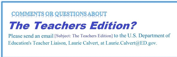 Questions or comments about The Teachers Edition? Send them to ED's Teacher Liaison, Laurie Calvert: Laurie.Calvert@ed.gov.