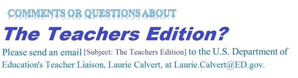 Questions or comments about THE TEACHERS EDITION? Send them to ED's Teacher Liaison, Laurie Calvert at Laurie.Calvert@ed.gov.