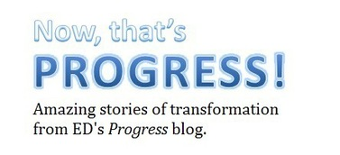Now, that's progress! Amazing stories of transformation from ED's Progress blog.