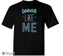 Teach Like Me t-shirt