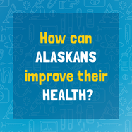 """How can Alaskans improve their health?"" Take the Healthy Alaskans survey here."