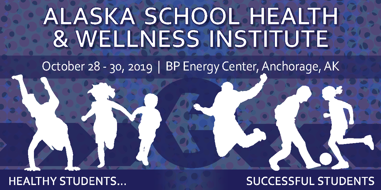 Oct 28-30, 2019 Alaska School Health and Wellness Institute - at the BP Energy Center