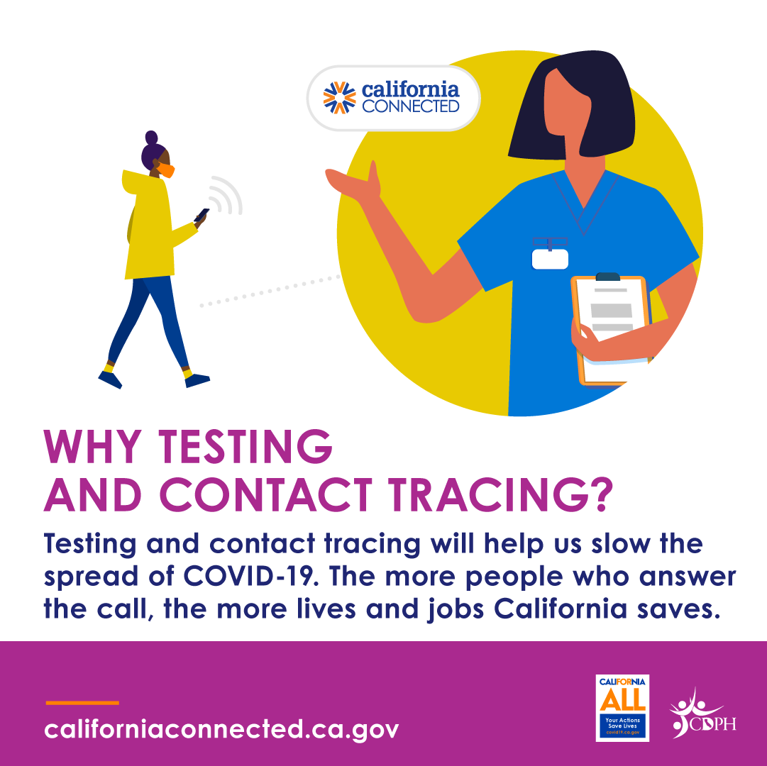 Testing and contact tracing will help us slow the spread of COVID-19. The more people who answer the call, the more lives and jobs CA saves.