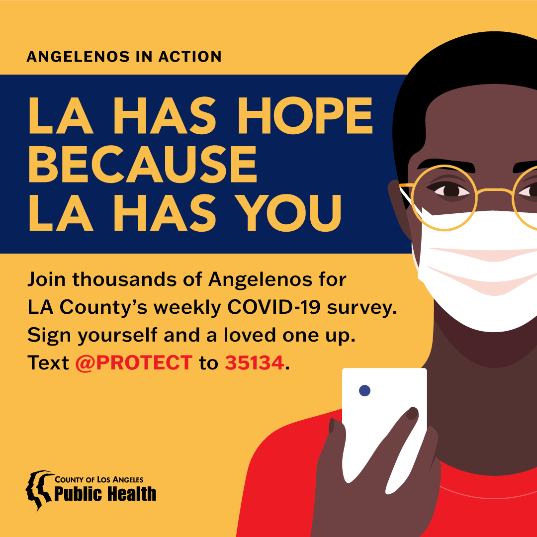 Angelenos in Action. LA has hope because LA has you. Sign yourself and a loved one up for LA County's weekly COVID-19 survey. Text @protect to 35134.