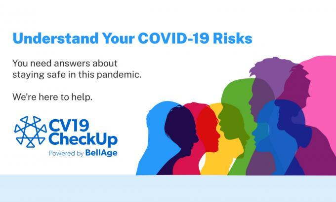 Understand your COVID-19 risks. You need answers about staying safe in this pandemic. We're here to help. CV19 CheckUp powered by BellAge.