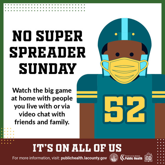 No Super Spreader Sunday. Watch the big game at home with people you live with or via video chat. It's on all of us. publichealth.lacounty.gov