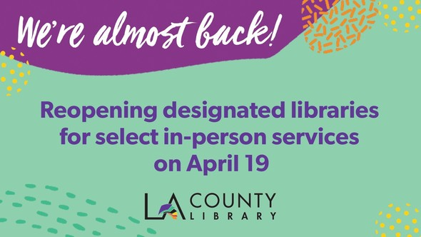 We're almost back! Reopening designated libraries for select in-person services on April 19. LA County Library