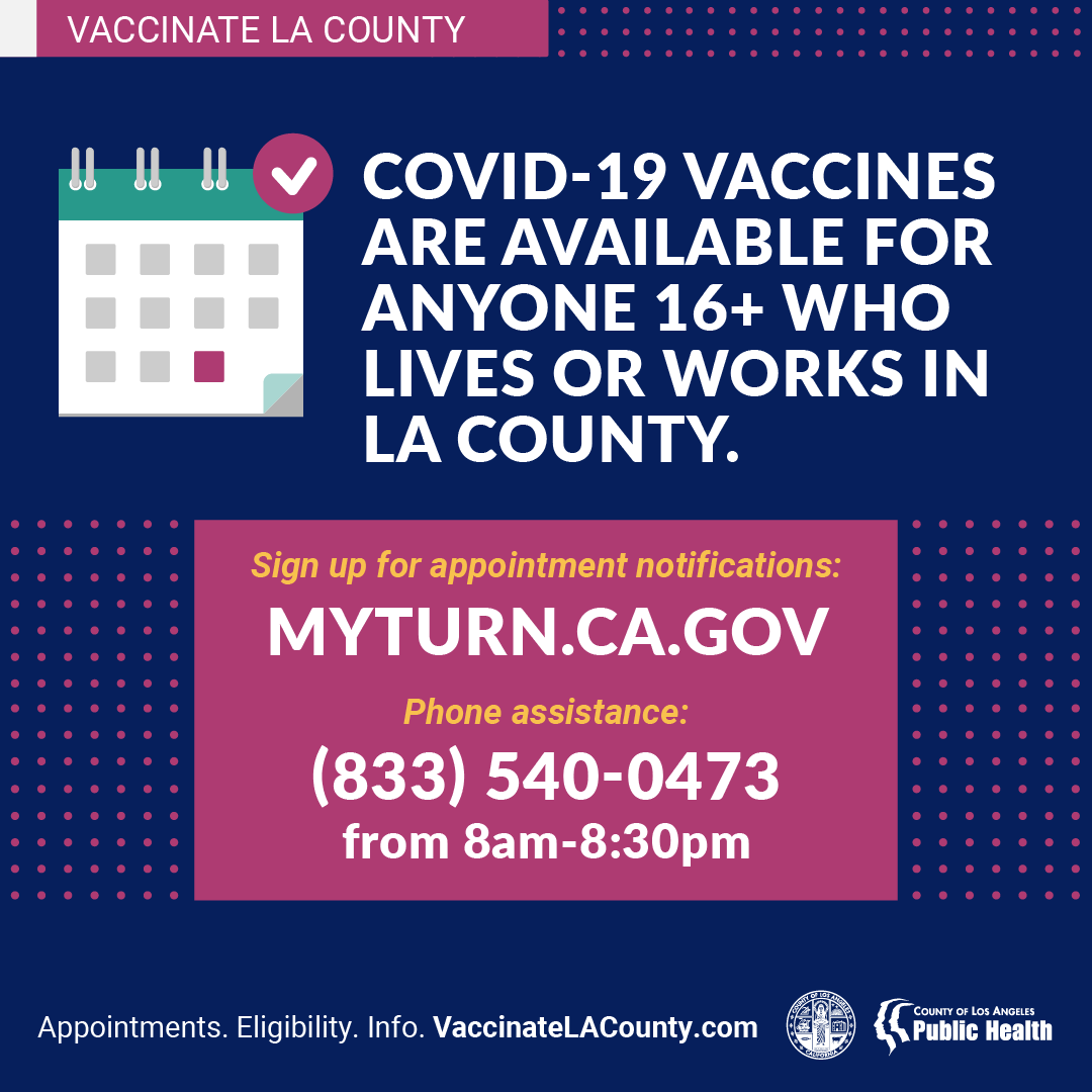 COVID-19 vaccines available anyone 16+ Sign up at MyTurn.CA.gov or call (833) 540-0473 More info: VaccinateLACounty.com