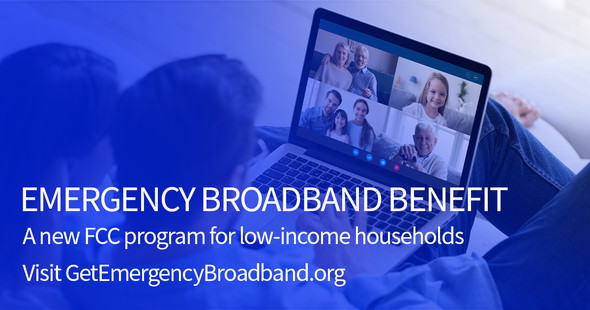 Emergency Broadband Benefit = a new FCC program for low-income households. Visit GetEmergencyBroadband.org