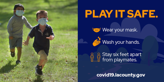 Play it safe. Wear your mask, wash your hands, stay six feet apart from playmates. covid19.lacounty.gov