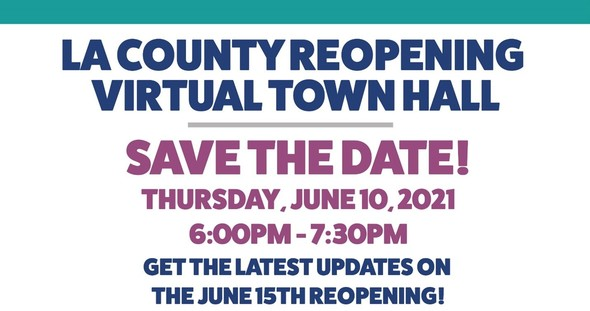 LA County Reopening Virtual Townhall Save the Date! Thursday, June 10, 2021 6 PM - 7:30 PM Get the latest updates on the June 15th Reopening!