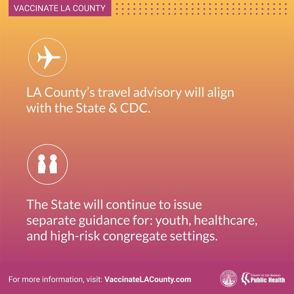LA County's travel advisory will align with the State & CDC. There will be separate guidance for youth, healthcare, high risk congregate settings.