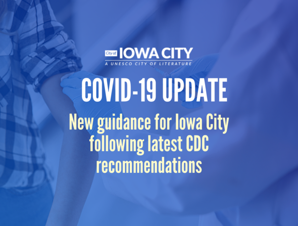 """A graphic that shows someone receiving a vaccination shot with text: """"New guidance for Iowa City following latest CDC recommendations."""""""