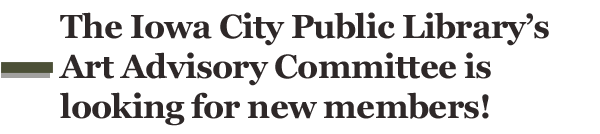 The Iowa City Public Library's Art Advisory Committee is looking for new members!