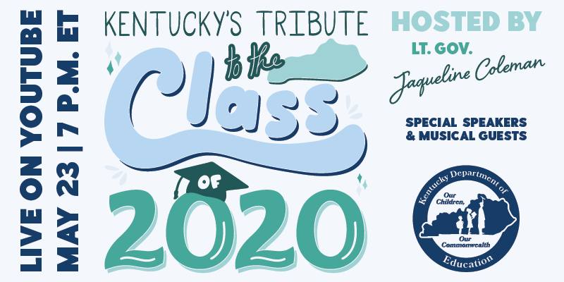 Live On YouTube May 23 7 p.m. ET Kentucky's Tribute to the Class of 2020 Hosted By Lt. Gov. Jacqueline Coleman Special Speakers and Musical Guests