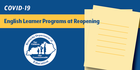 COVID-19 Considerations for Reopening Schools: English Learner Programs at Reopening