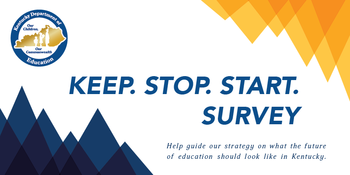 Graphic that reads: Keep, Stop, Start Survey. Help guide our strategy on what the future of education should look like in Kentucky.