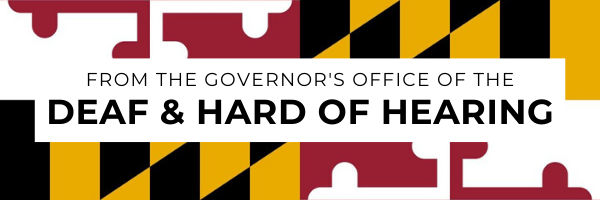 "Maryland flag background with white box and black font: ""From the Governor's Office of the Deaf & Hard of Hearing"""