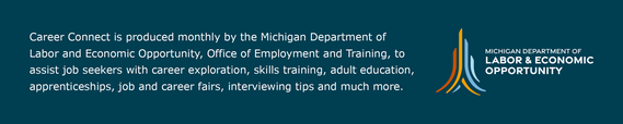 The Career Connect is a monthly newsletter sent by the Michigan Department of Labor and Economic Opportunity, Office of Employment and Training.