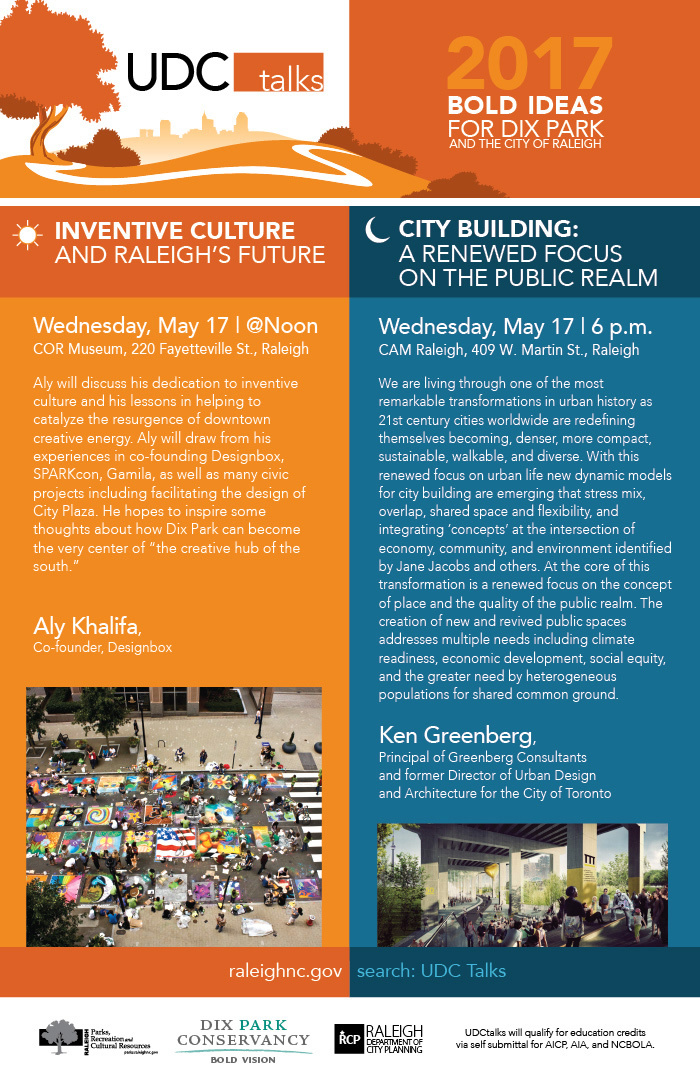 """The City of Raleigh will be hosting a unique lecture series this year to highlight bold ideas, issues, and topics important to the development of the new City of Raleigh Dix Park project. Topics will include inclusivity, ecology, access, arts and culture, history, transportation, economic development, and connectivity, among others. These talks attract design professionals, government officials, and members of the general public to educate them on local design issues. The 2017 Lecture Series titled Bold Ideas for Dix Park and the City of Raleigh, will be jammed pack with lectures @noon and @night.  The Raleigh Urban Design Center (UDC) and the Dix Park Conservancy invites you to join us for the following two events:  Wednesday, May 17 at noon at the COR Museum,  INVENTIVE CULTURE AND RALEIGH'S FUTURE  Speaker: Aly Khalifa - Designbox  Aly will discuss his dedication to inventive culture and his lessons in helping to catalyze the resurgence of downtown creative energy. Aly will draw from his experiences in co-founding Designbox, SPARKcon, Gamila, as well as many civic projects including facilitating the design of City Plaza. He hopes to inspire some thoughts about how Dix Park can become the very center of """"the creative hub of the south.""""  ----------------------  Wednesday, May 17 at 6 p.m. at CAM Raleigh,  CITY BUILDING: A RENEWED FOCUS ON THE PUBLIC REALM  Speaker: Ken Greenberg - Principal of Greenberg Consultants and former Director of Urban Design and Architecture for the City of Toronto  We are living through one of the most remarkable transformations in urban history as 21st century cities worldwide are redefining themselves becoming, denser, more compact, sustainable, walkable, and diverse. With this renewed focus on urban life new dynamic models for city building are emerging that stress mix, overlap, shared space and flexibility, and integrating 'concepts' at the intersection of economy, community, and environment identified by Jane Jacobs and others. At th"""