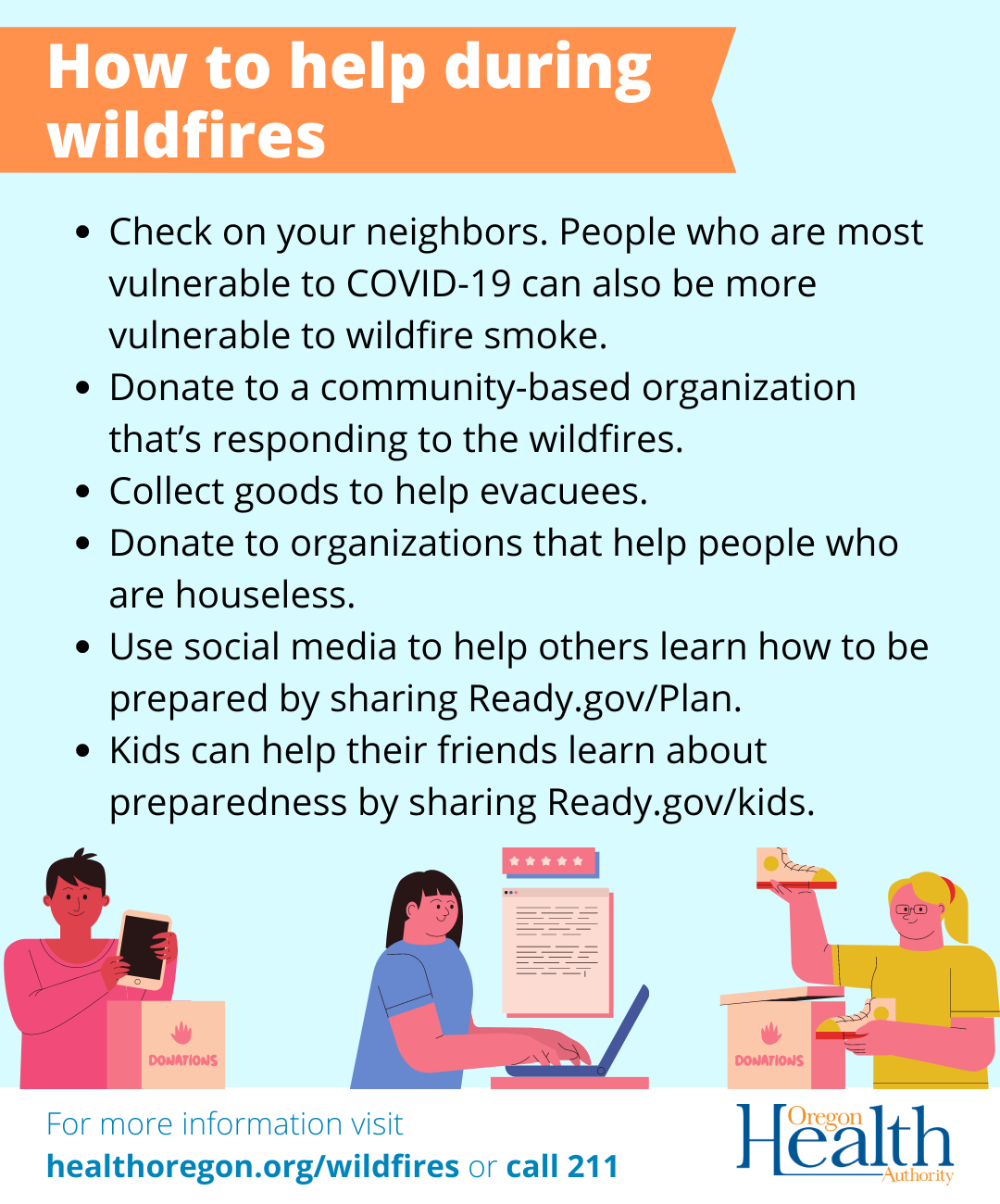 Ways to help during wildfires: Check on neighbors Donate to organizations responding to fires or helping people who are houseless