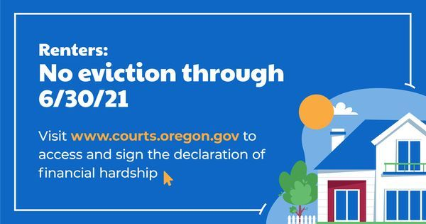 Renters: No eviction through 6/30/21. Visit www.courts.oregon.gov to access and sign declaration of financial hardship.