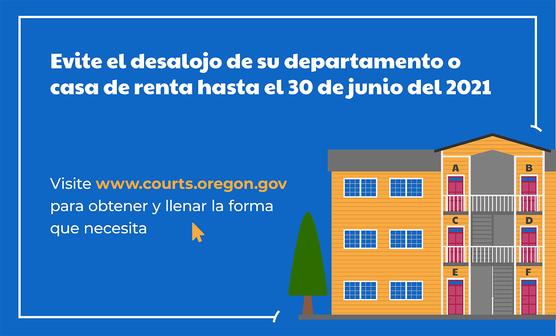 Evite el desalojo de su departamento o casa de renta hasta el 30 de junio del 2021. Visite www.courts.oregon.gov para obtener y llenar la forma.