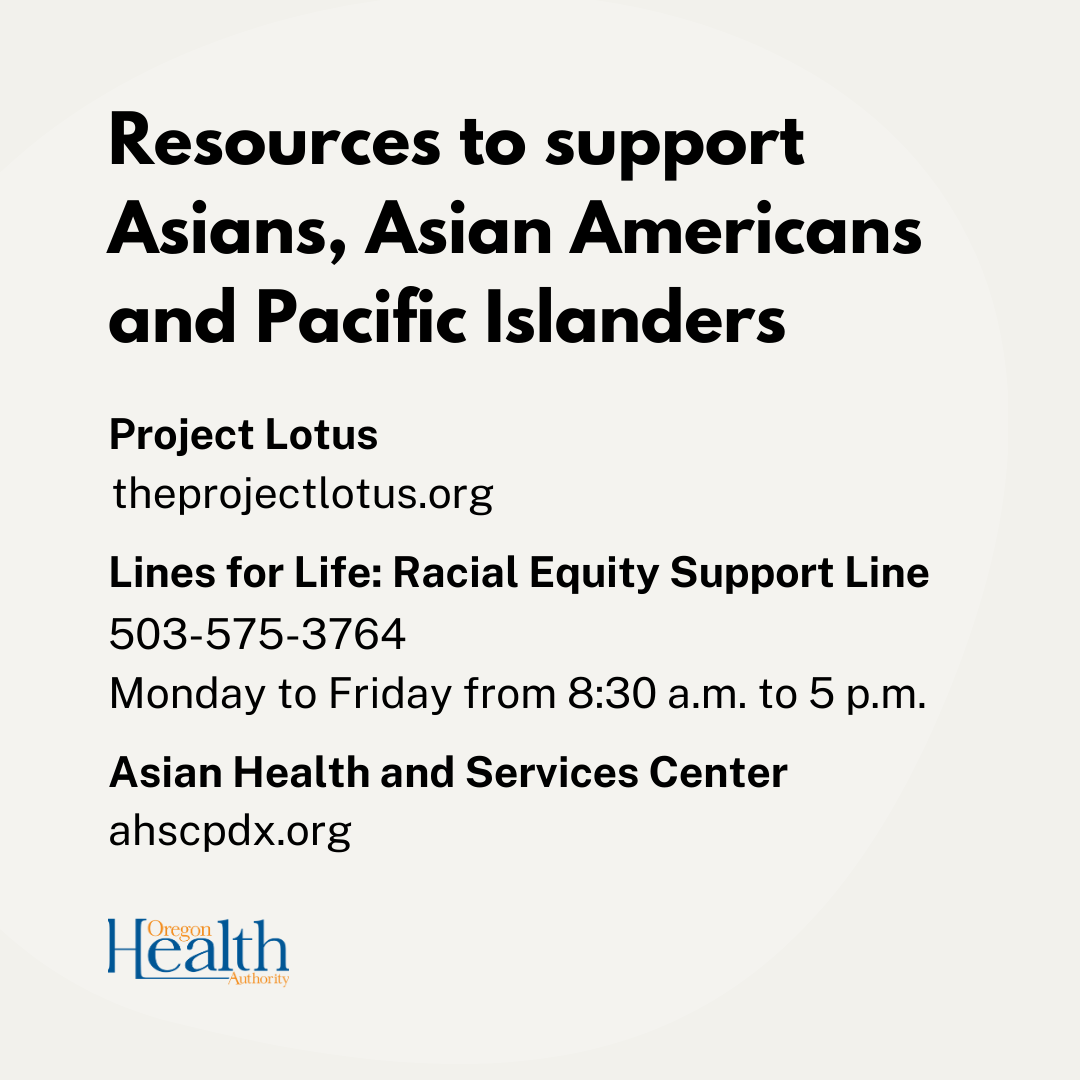 Resources: theprojectlotus.org, Lines for Life Racial Equity Suport 503-575-3764, Asian Health and Services Center ahscpdx.org