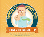 Driver Ed Wants You! Become a driver ed instructor. Oregon needs more ODOT-approved Driver Ed instructors. So WE WANT YOU to join us.