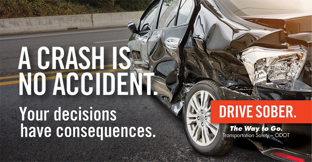 A crash is no accident. Your decisions have consequences. Drive Sober. The way to go.