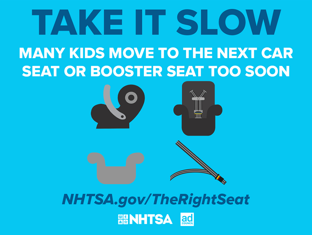 Take it slow. Many kids move to the next car seat or booster seat too soon. NHTSA.gov/TheRightSeat
