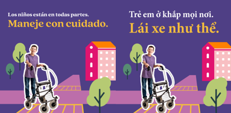 """Kids are everywhere. Drive like it."", is available in 6 languages, including Spanish and Vietnamese"