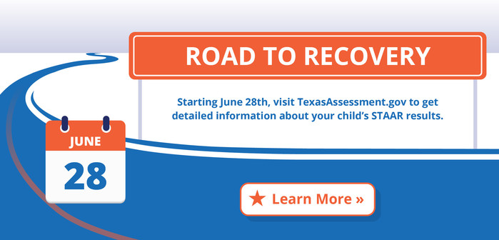 Road to Recovery. Starting June 28th, visit TexasAssessment.gov to get detailed information about your child's STAAR test results.