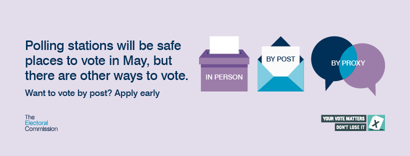 Polling stations will be safe places to vote in May, but there are other ways to vote. Want to vote by post, apply early.
