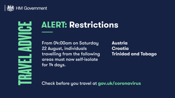 As of 4.00am on 22nd August you will need to self isolate when returning from Croatia, Austria and Trinidad and Tobago