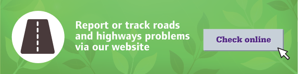 You can report or track roads and highways problems via our website
