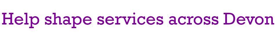 Help shape services across Devon