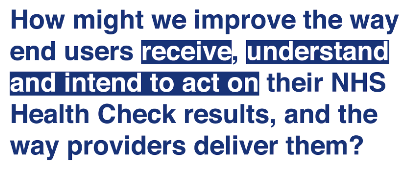 How might we improve the way end users receive, understand and intend to act on their NHS Health Check results, and the way providers deliver them?