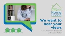 Devon Home Choice.  We want to hear your views. www.devonhomechoice.com/policy-consultation