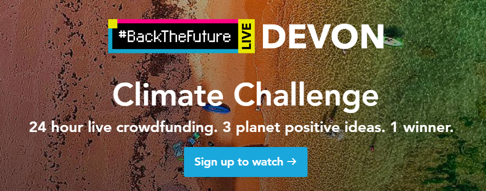 #BackTheFuture LIVE Devon.  Climate Challenge.  24 hour live crowdfunding.  3 planet positive ideas 1 winner.  Sign up to watch