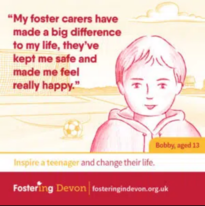 """""""My foster carers have made a big difference to my life, they've kept me safe and made me feel really happy"""" Bobby aged 13. Fostering Devon"""