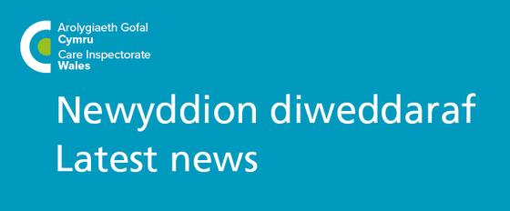 arolygiaeth gofal cymru - care inspectorate wales - newyddion diweddaraf - latest news